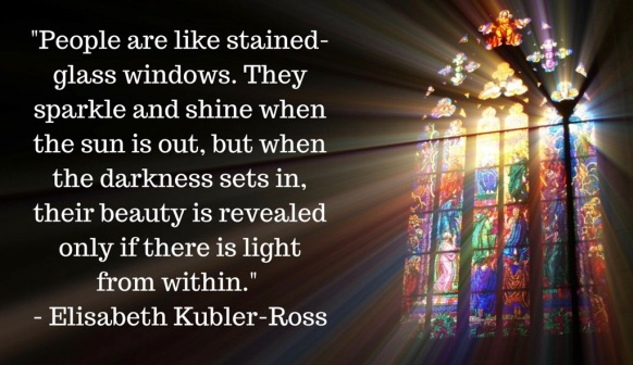 People are like stained-glass windows. They sparkle and shine when the sun is out, but when the darkness sets in, their beauty is revealed only if there is light from within. - Eli